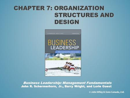 CHAPTER 7: ORGANIZATION STRUCTURES AND DESIGN © John Wiley & Sons Canada, Ltd. John R. Schermerhorn, Jr., Barry Wright, and Lorie Guest Business Leadership: