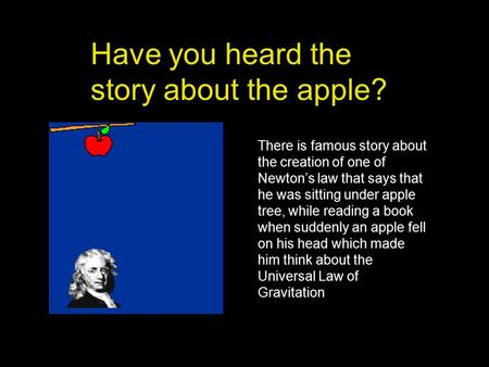 Have you heard the story about the apple? There is famous story about the creation of one of Newton's law that says that he was sitting under apple tree,