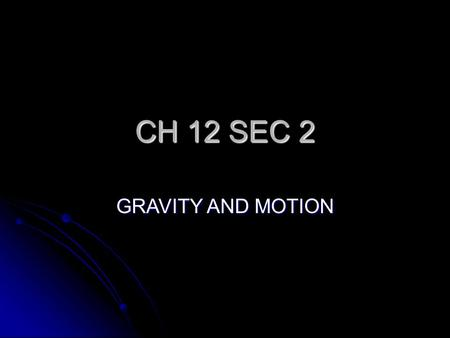 CH 12 SEC 2 GRAVITY AND MOTION. GOAL/PURPOSE TO UNDERSTAND THE ROLE GRAVITY PLAYS ON THE PLANETS, STARS AND THE SOLAR SYSTEM TO UNDERSTAND THE ROLE GRAVITY.