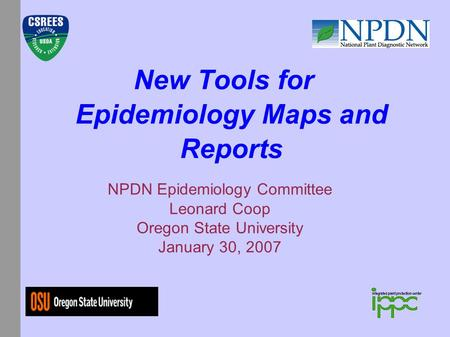 New Tools for Epidemiology Maps and Reports NPDN Epidemiology Committee Leonard Coop Oregon State University January 30, 2007.