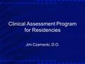 Clinical Assessment Program for Residencies Jim Czarnecki, D.O.