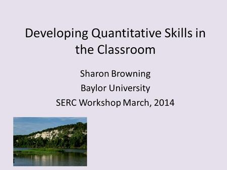 Developing Quantitative Skills in the Classroom Sharon Browning Baylor University SERC Workshop March, 2014.