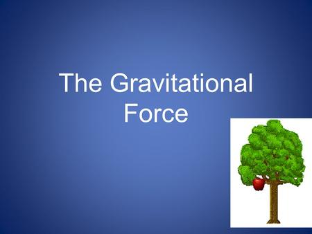 The Gravitational Force. GRAVITY The force that attracts a body towards the center of the earth, or towards any other physical body having mass The Sun's.