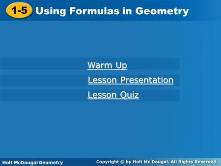Holt McDougal Geometry 1-5 Using Formulas in Geometry 1-5 Using Formulas in Geometry Holt Geometry Warm Up Warm Up Lesson Presentation Lesson Presentation.