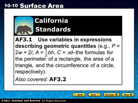 Holt CA Course 1 10-10 Surface Area AF3.1 Use variables in expressions describing geometric quantities (e.g., P = 2w + 2l, A = bh, C =  d–the formulas.