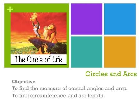 + Circles and Arcs Objective: To find the measure of central angles and arcs. To find circumference and arc length.