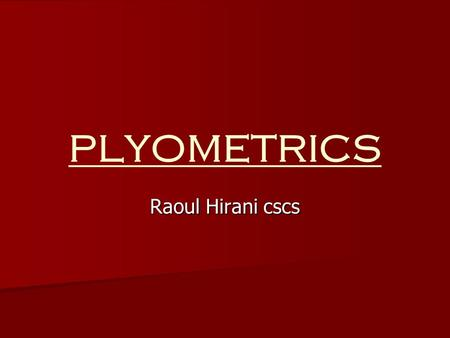 "Raoul Hirani cscs PLYOMETRICS. Plyometrics : ""Plio"" = More ""Metric"" = Measure Is a type of exercise that uses explosive movements to develop muscular."