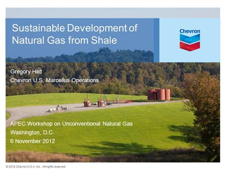© 2012 Chevron U.S.A. Inc. All rights reserved. Sustainable Development of Natural Gas from Shale Gregory Hild Chevron U.S. Marcellus Operations APEC Workshop.