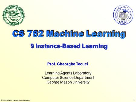  2003, G.Tecuci, Learning Agents Laboratory 1 Learning Agents Laboratory Computer Science Department George Mason University Prof. Gheorghe Tecuci 9 Instance-Based.