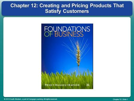 © 2013 South-Western, a part of Cengage Learning. All rights reserved. Chapter 12 | Slide 1 Chapter 12: Creating and Pricing Products That Satisfy Customers.