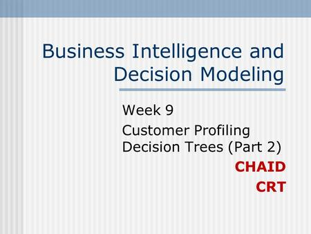 Business Intelligence and Decision Modeling Week 9 Customer Profiling Decision Trees (Part 2) CHAID CRT.