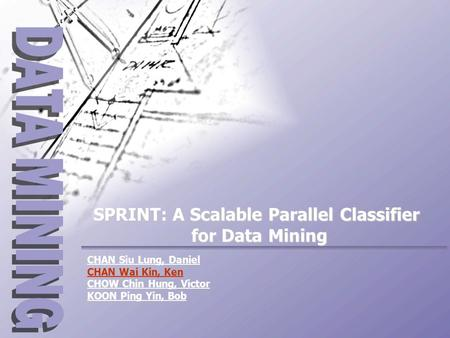 CHAN Siu Lung, Daniel CHAN Wai Kin, Ken CHOW Chin Hung, Victor KOON Ping Yin, Bob SPRINT: A Scalable Parallel Classifier for Data Mining.