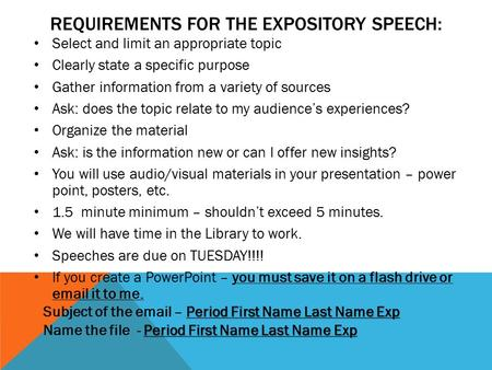 REQUIREMENTS FOR THE EXPOSITORY SPEECH: Select and limit an appropriate topic Clearly state a specific purpose Gather information from a variety of sources.
