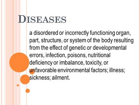 D ISEASES a disordered or incorrectly functioning organ, part, structure, or system of the body resulting from the effect of genetic or developmental errors,