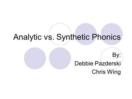 Analytic vs. Synthetic Phonics By: Debbie Pazderski Chris Wing.