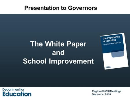 The White Paper and School Improvement Regional HOSI Meetings December 2010 Presentation to Governors.