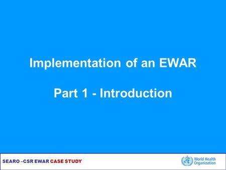 SEARO –CSR EWAR CASE STUDY Implementation of an EWAR Part 1 - Introduction.