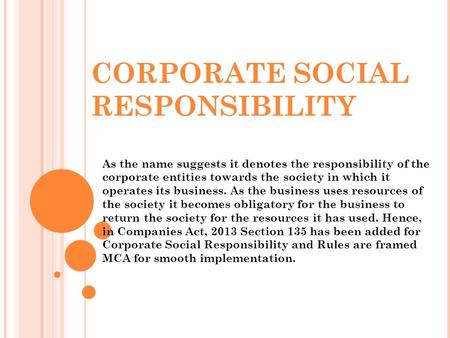CORPORATE SOCIAL RESPONSIBILITY As the name suggests it denotes the responsibility of the corporate entities towards the society in which it operates its.