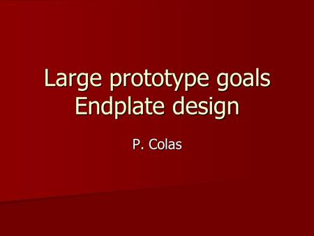 Large prototype goals Endplate design P. Colas. General ideas We have to agree first on the goals to understand how to build the endplate We have to agree.