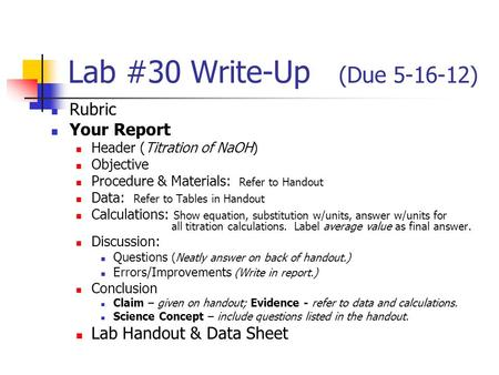 Lab #30 Write-Up (Due 5-16-12) Rubric Your Report Header (Titration of NaOH) Objective Procedure & Materials: Refer to Handout Data: Refer to Tables in.