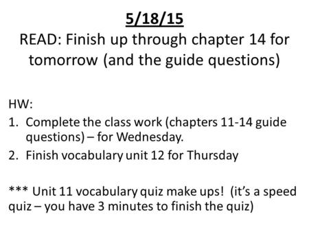 5/18/15 READ: Finish up through chapter 14 for tomorrow (and the guide questions) HW: 1.Complete the class work (chapters 11-14 guide questions) – for.