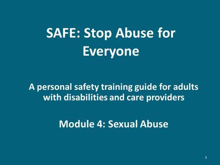 SAFE: Stop Abuse for Everyone A personal safety training guide for adults with disabilities and care providers Module 4: Sexual Abuse 1.
