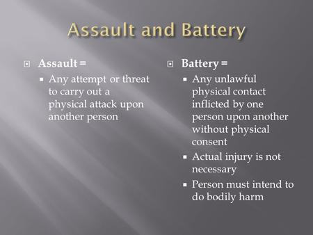 Assault =  Any attempt or threat to carry out a physical attack upon another person  Battery =  Any unlawful physical contact inflicted by one person.