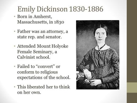 Emily Dickinson 1830-1886 Born in Amherst, Massachusetts, in 1830 Father was an attorney, a state rep. and senator. Attended Mount Holyoke Female Seminary,
