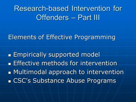 Research-based Intervention for Offenders – Part III Elements of Effective Programming Empirically supported model Empirically supported model Effective.