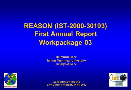 Annual Review Meeting Lviv, Ukraine, February 14-15, 2003 REASON (IST-2000-30193) First Annual Report Workpackage 03 Raimund Ubar Tallinn Technical University.