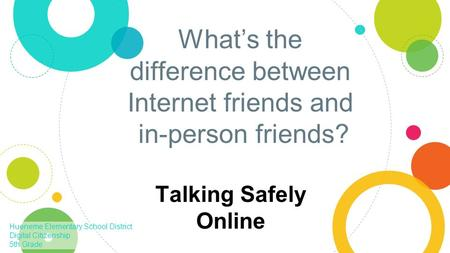 What's the difference between Internet friends and in-person friends? Talking Safely Online Hueneme Elementary School District Digital Citizenship 5th.