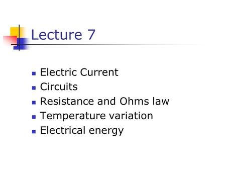 Lecture 7 Electric Current Circuits Resistance and Ohms law Temperature variation Electrical energy.