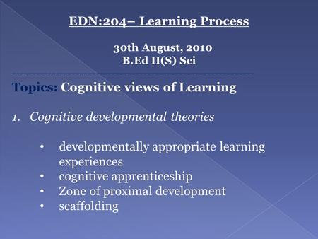 EDN:204– Learning Process 30th August, 2010 B.Ed II(S) Sci ------------------------------------------------------------- Topics: Cognitive views of Learning.