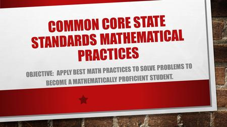 COMMON CORE STATE STANDARDS MATHEMATICAL PRACTICES OBJECTIVE: APPLY BEST MATH PRACTICES TO SOLVE PROBLEMS TO BECOME A MATHEMATICALLY PROFICIENT STUDENT.