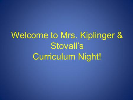 Welcome to Mrs. Kiplinger & Stovall's Curriculum Night!