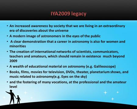 IYA2009 legacy An increased awareness by society that we are living in an extraordinary era of discoveries about the universe A modern image of astronomers.