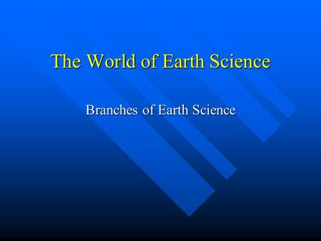 The World of Earth Science Branches of Earth Science.