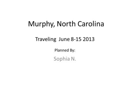 Murphy, North Carolina Sophia N. Traveling June 8-15 2013 Planned By: