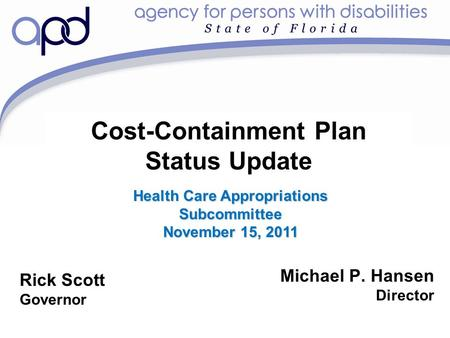 Cost-Containment Plan Status Update Michael P. Hansen Director Rick Scott Governor Health Care Appropriations Subcommittee November 15, 2011.