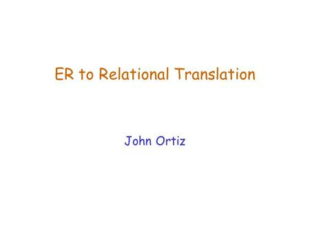ER to Relational Translation John Ortiz. Lecture 5ER to Relational Translation2 Recall Database Design  Steps in database design Requirement Analysis.