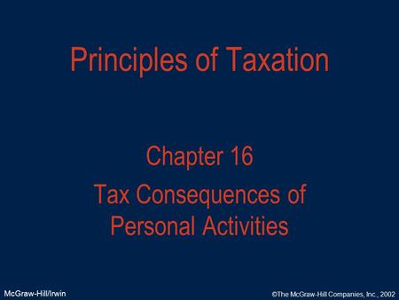 McGraw-Hill/Irwin ©The McGraw-Hill Companies, Inc., 2002 Principles of Taxation Chapter 16 Tax Consequences of Personal Activities.