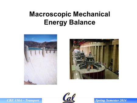 CBE 150A – Transport Spring Semester 2014 Macroscopic Mechanical Energy Balance.