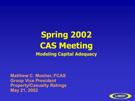 Spring 2002 CAS Meeting Modeling Capital Adequacy Matthew C. Mosher, FCAS Group Vice President Property/Casualty Ratings May 21, 2002.