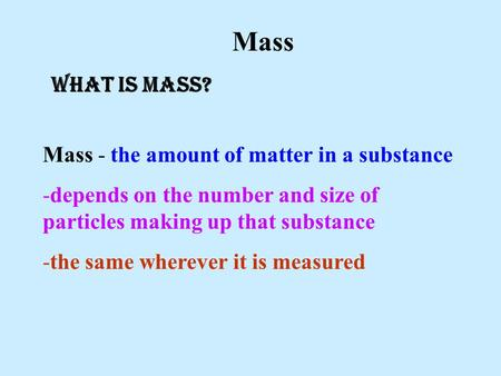 Mass - the amount of matter in a substance -depends on the number and size of particles making up that substance -the same wherever it is measured Mass.