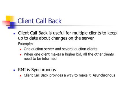 Client Call Back Client Call Back is useful for multiple clients to keep up to date about changes on the server Example: One auction server and several.