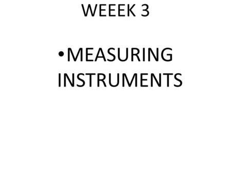 WEEEK 3 MEASURING INSTRUMENTS. MEASUREMENT OF TIME All day to day activities involve the idea of time. To measure time instruments are needed. In the.