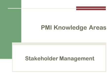 Stakeholder Management PMI Knowledge Areas. Importance of Project Stakeholder Management Identify all people or organizations affected by a project, to.
