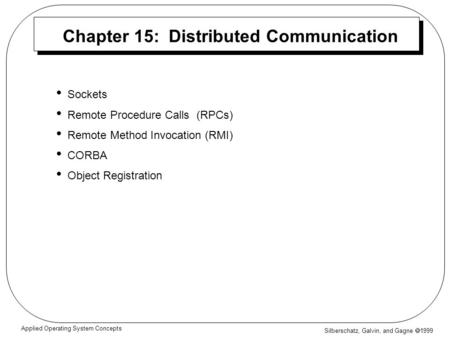 Silberschatz, Galvin, and Gagne  1999 Applied Operating System Concepts Chapter 15: Distributed Communication Sockets Remote Procedure Calls (RPCs) Remote.