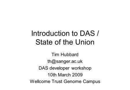 Introduction to DAS / State of the Union Tim Hubbard DAS developer workshop 10th March 2009 Wellcome Trust Genome Campus.