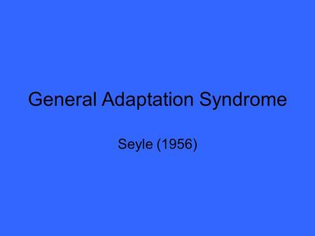 General Adaptation Syndrome Seyle (1956). What is it? When a person experiences stress, the brain responds by initiating 1400 different responses including.